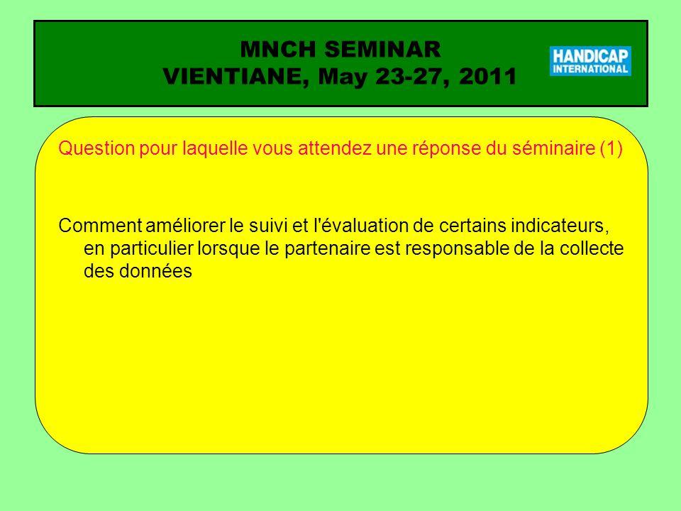 MNCH SEMINAR VIENTIANE, May 23-27, 2011 Question pour laquelle vous attendez une réponse du séminaire (1) Comment améliorer le suivi et l'évaluation d