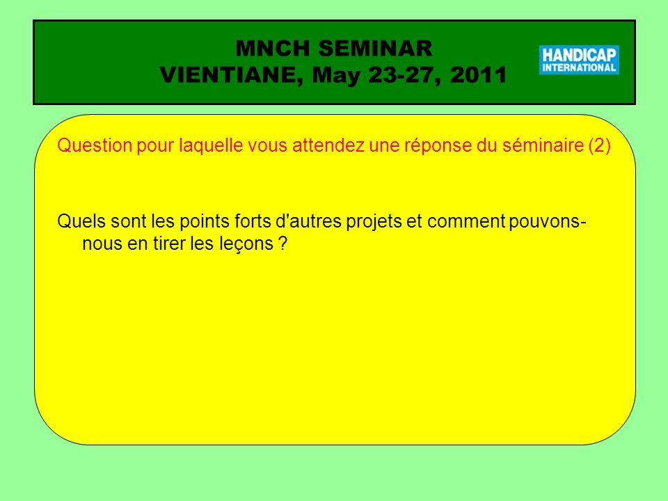 MNCH SEMINAR VIENTIANE, May 23-27, 2011 Question pour laquelle vous attendez une réponse du séminaire (2) Quels sont les points forts d autres projets et comment pouvons- nous en tirer les leçons