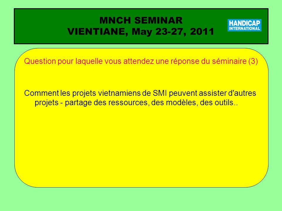 MNCH SEMINAR VIENTIANE, May 23-27, 2011 Question pour laquelle vous attendez une réponse du séminaire (3) Comment les projets vietnamiens de SMI peuvent assister d autres projets - partage des ressources, des modèles, des outils..