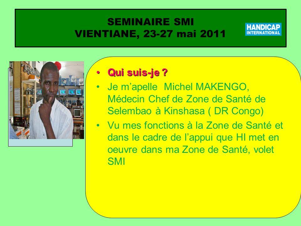 SEMINAIRE SMI VIENTIANE, 23-27 mai 2011 Qui suis-je ?Qui suis-je ? Je mapelle Michel MAKENGO, Médecin Chef de Zone de Santé de Selembao à Kinshasa ( D