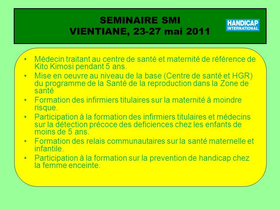 SEMINAIRE SMI VIENTIANE, 23-27 mai 2011 Médecin traitant au centre de santé et maternité de référence de Kito Kimosi pendant 5 ans. Mise en oeuvre au