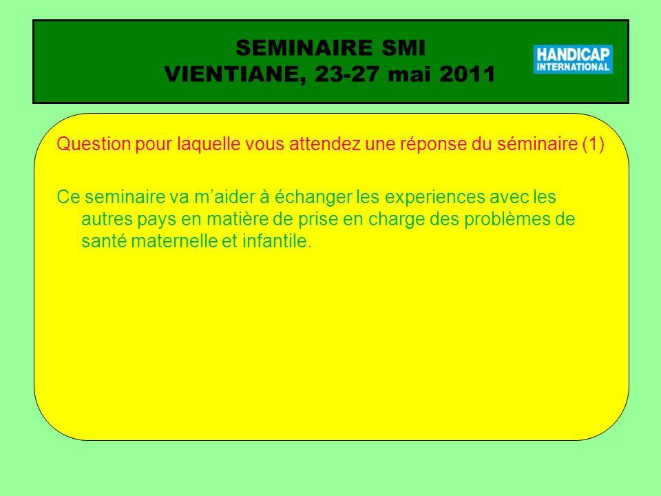 SEMINAIRE SMI VIENTIANE, 23-27 mai 2011 Question pour laquelle vous attendez une réponse du séminaire (1) Ce seminaire va maider à échanger les experi