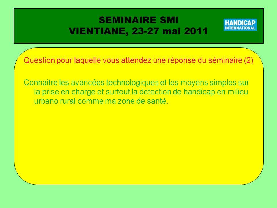SEMINAIRE SMI VIENTIANE, 23-27 mai 2011 Question pour laquelle vous attendez une réponse du séminaire (2) Connaitre les avancées technologiques et les