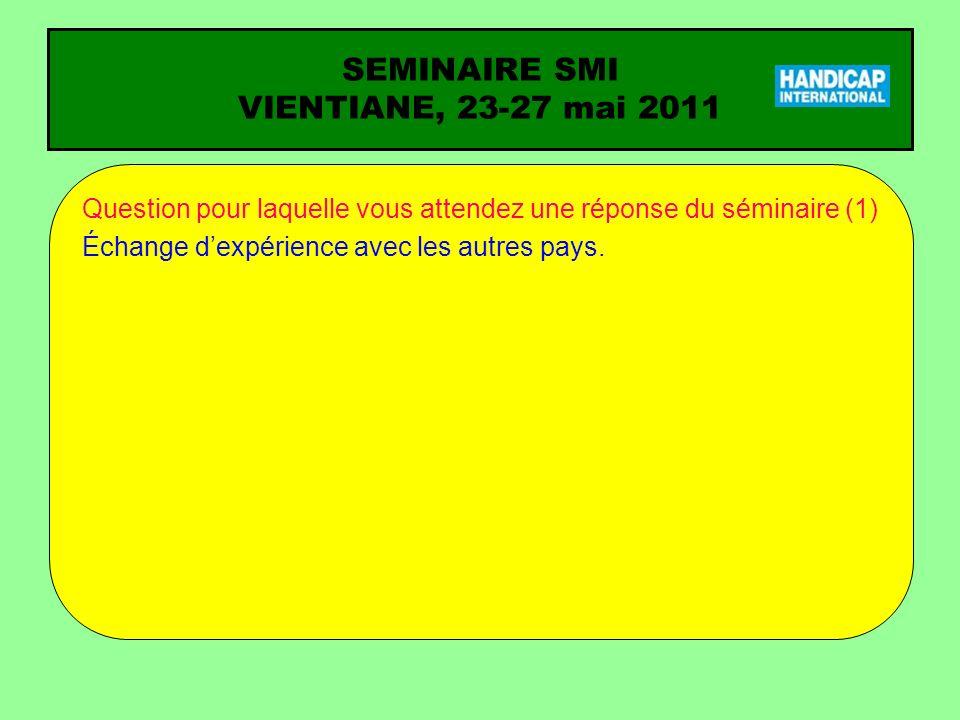 SEMINAIRE SMI VIENTIANE, 23-27 mai 2011 Question pour laquelle vous attendez une réponse du séminaire (1) Échange dexpérience avec les autres pays.