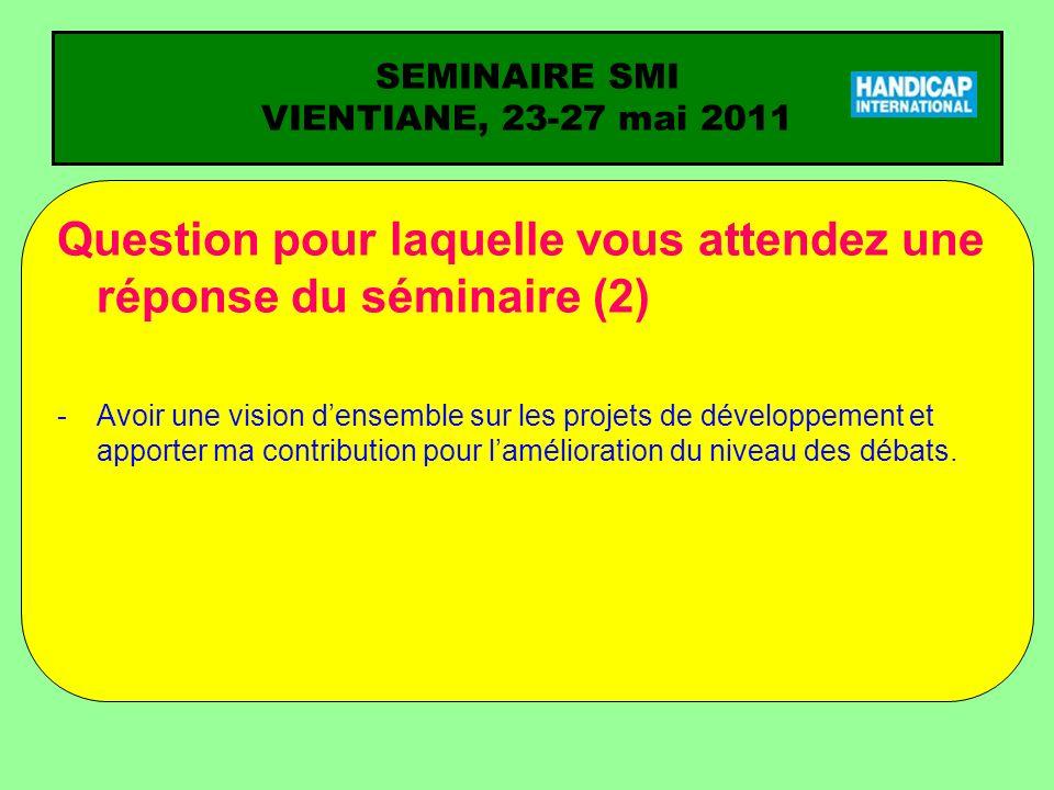 SEMINAIRE SMI VIENTIANE, 23-27 mai 2011 Question pour laquelle vous attendez une réponse du séminaire (2) -Avoir une vision densemble sur les projets de développement et apporter ma contribution pour lamélioration du niveau des débats.