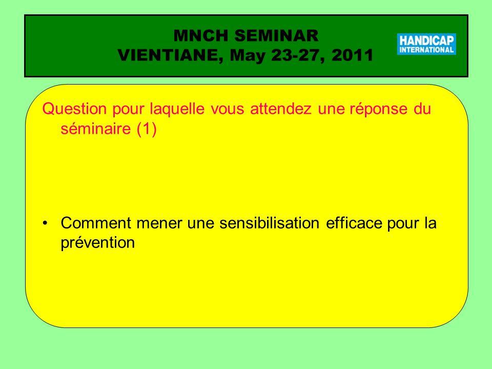 MNCH SEMINAR VIENTIANE, May 23-27, 2011 Question pour laquelle vous attendez une réponse du séminaire (1) Comment mener une sensibilisation efficace p