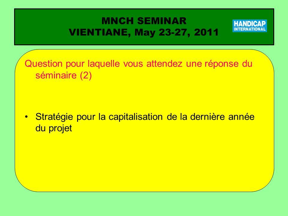 MNCH SEMINAR VIENTIANE, May 23-27, 2011 Question pour laquelle vous attendez une réponse du séminaire (2) Stratégie pour la capitalisation de la derni