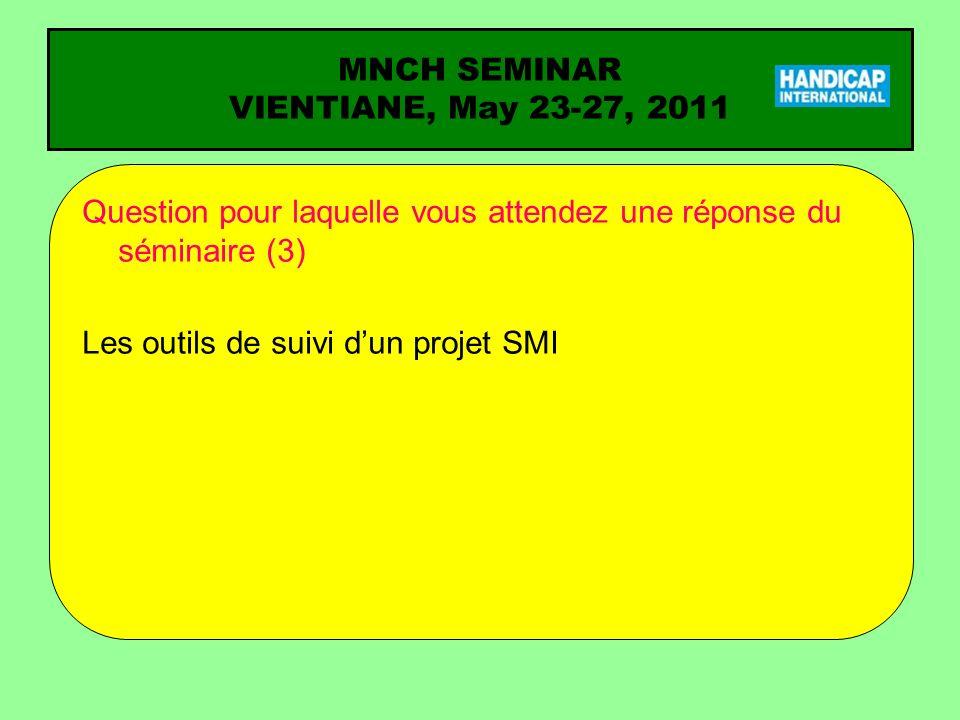 MNCH SEMINAR VIENTIANE, May 23-27, 2011 Question pour laquelle vous attendez une réponse du séminaire (3) Les outils de suivi dun projet SMI
