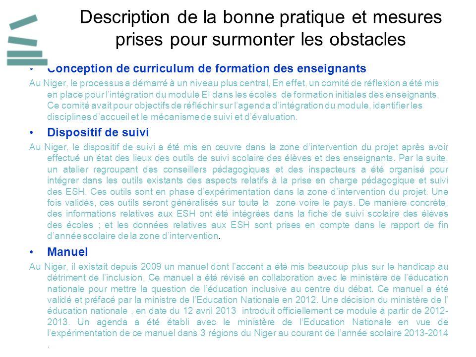 Description de la bonne pratique et mesures prises pour surmonter les obstacles Conception de curriculum de formation des enseignants Au Niger, le processus a démarré à un niveau plus central, En effet, un comité de réflexion a été mis en place pour lintégration du module EI dans les écoles de formation initiales des enseignants.