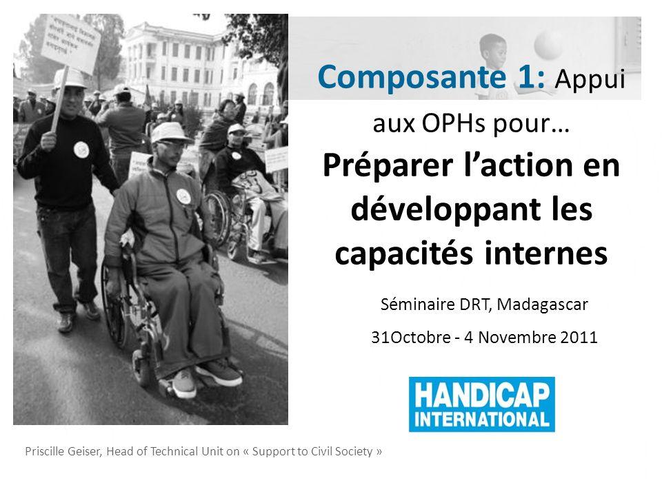 Priscille Geiser, Head of Technical Unit on « Support to Civil Society » Séminaire DRT, Madagascar 31Octobre - 4 Novembre 2011 Composante 1: Appui aux OPHs pour… Préparer laction en développant les capacités internes