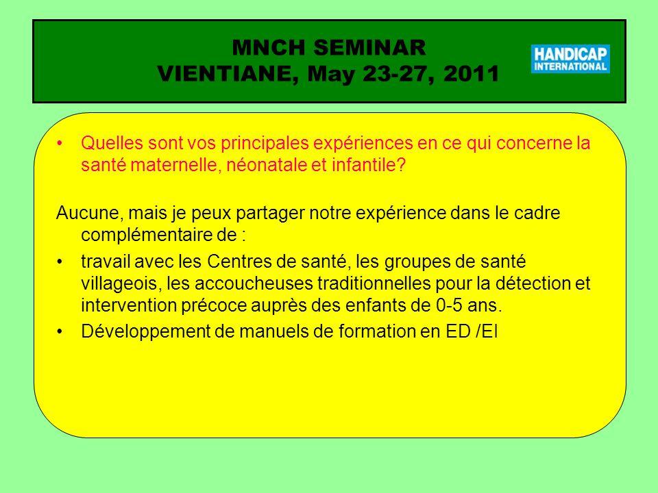 MNCH SEMINAR VIENTIANE, May 23-27, 2011 Question pour laquelle vous attendez une réponse du séminaire (1) Lorsque les ressources sont très limitées, comment les questions liées au handicap peuvent être disséminées et discutées au niveau national comme dans la communauté.