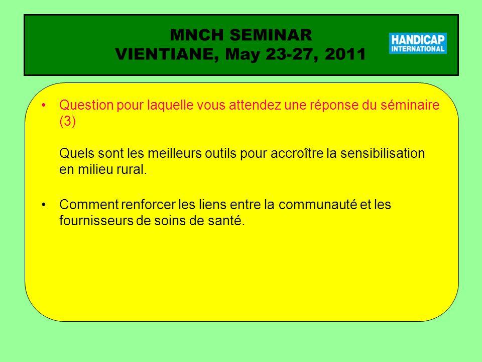 MNCH SEMINAR VIENTIANE, May 23-27, 2011 Question pour laquelle vous attendez une réponse du séminaire (3) Quels sont les meilleurs outils pour accroître la sensibilisation en milieu rural.