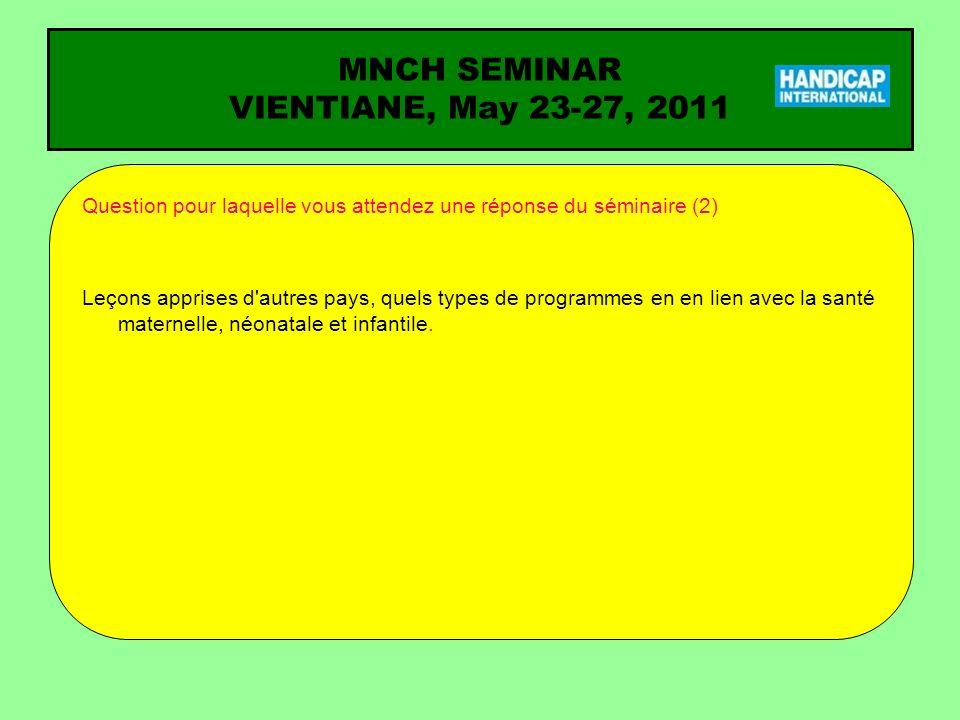 MNCH SEMINAR VIENTIANE, May 23-27, 2011 Question pour laquelle vous attendez une réponse du séminaire (2) Leçons apprises d autres pays, quels types de programmes en en lien avec la santé maternelle, néonatale et infantile.