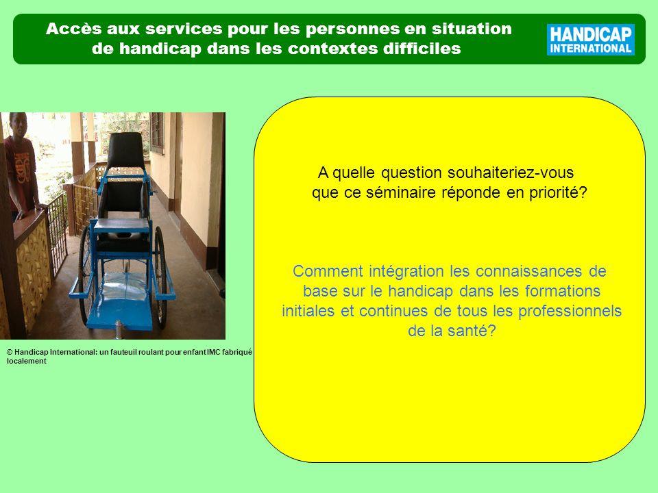 Accès aux services pour les personnes en situation de handicap dans les contextes difficiles A quelle question souhaiteriez-vous que ce séminaire réponde en priorité.
