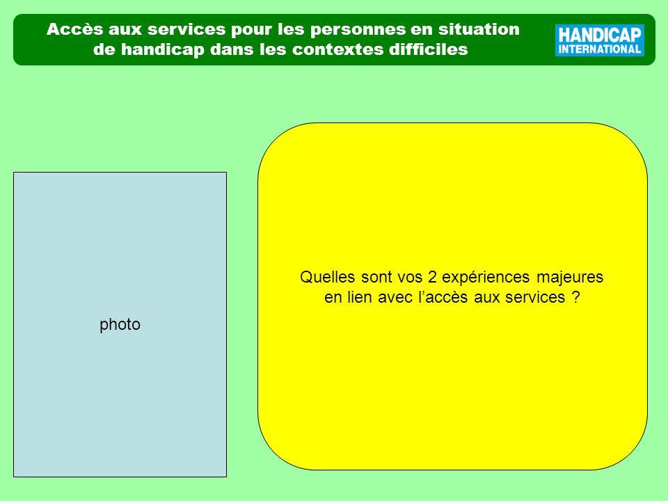 Accès aux services pour les personnes en situation de handicap dans les contextes difficiles photo Quelles sont vos 2 expériences majeures en lien avec laccès aux services ?