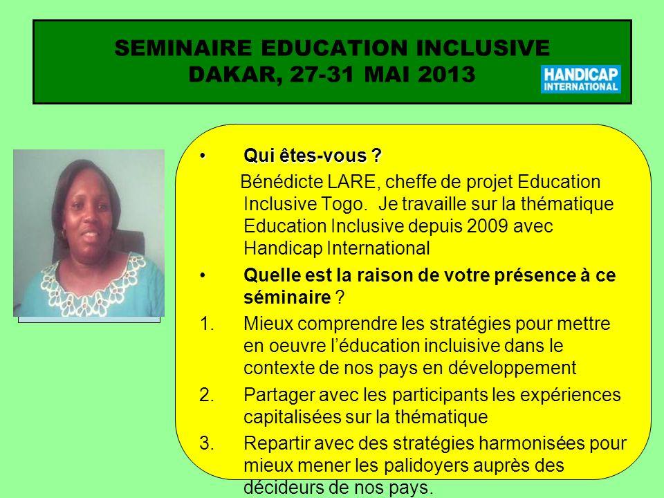 SEMINAIRE EDUCATION INCLUSIVE DAKAR, 27-31 MAI 2013 Qui êtes-vous ?Qui êtes-vous ? Bénédicte LARE, cheffe de projet Education Inclusive Togo. Je trava