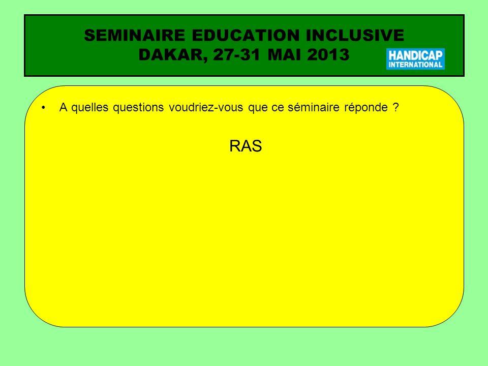A quelles questions voudriez-vous que ce séminaire réponde ? RAS SEMINAIRE EDUCATION INCLUSIVE DAKAR, 27-31 MAI 2013