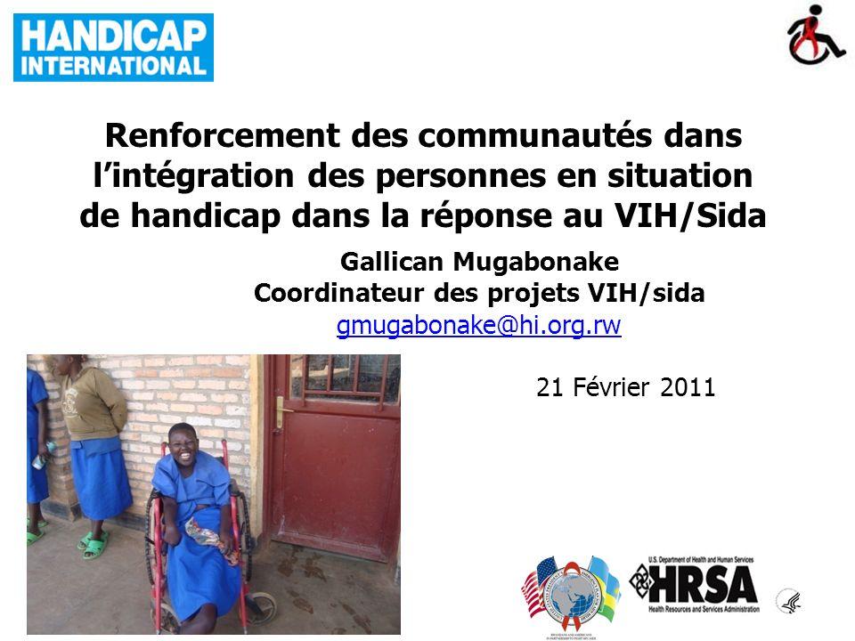 Renforcement des communautés dans lintégration des personnes en situation de handicap dans la réponse au VIH/Sida Gallican Mugabonake Coordinateur des projets VIH/sida gmugabonake@hi.org.rw 21 Février 2011
