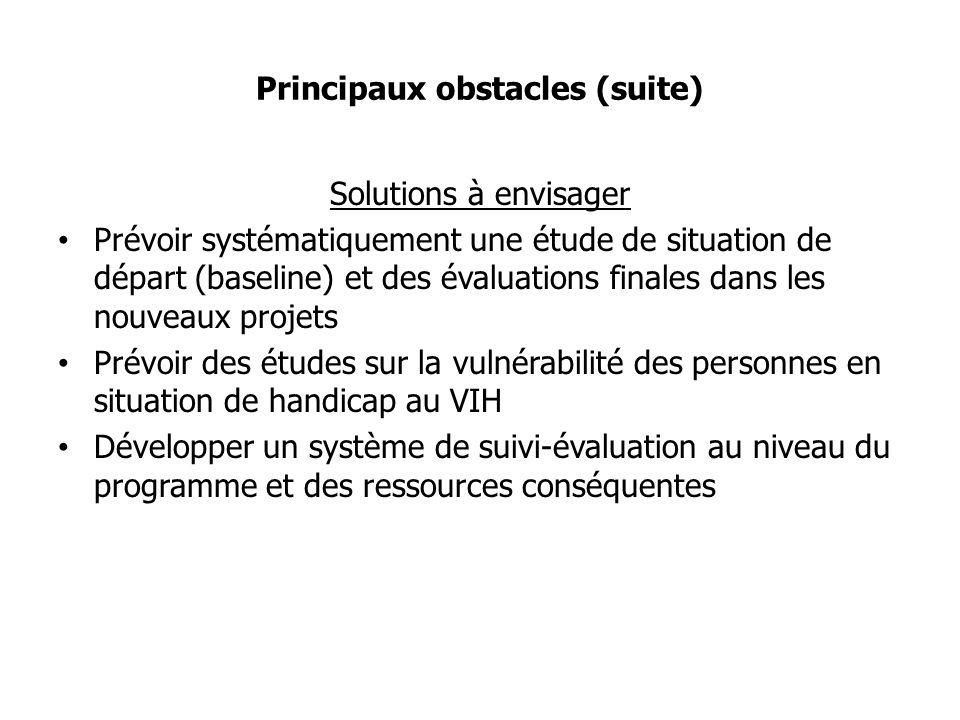 Principaux obstacles (suite) Solutions à envisager Prévoir systématiquement une étude de situation de départ (baseline) et des évaluations finales dans les nouveaux projets Prévoir des études sur la vulnérabilité des personnes en situation de handicap au VIH Développer un système de suivi-évaluation au niveau du programme et des ressources conséquentes