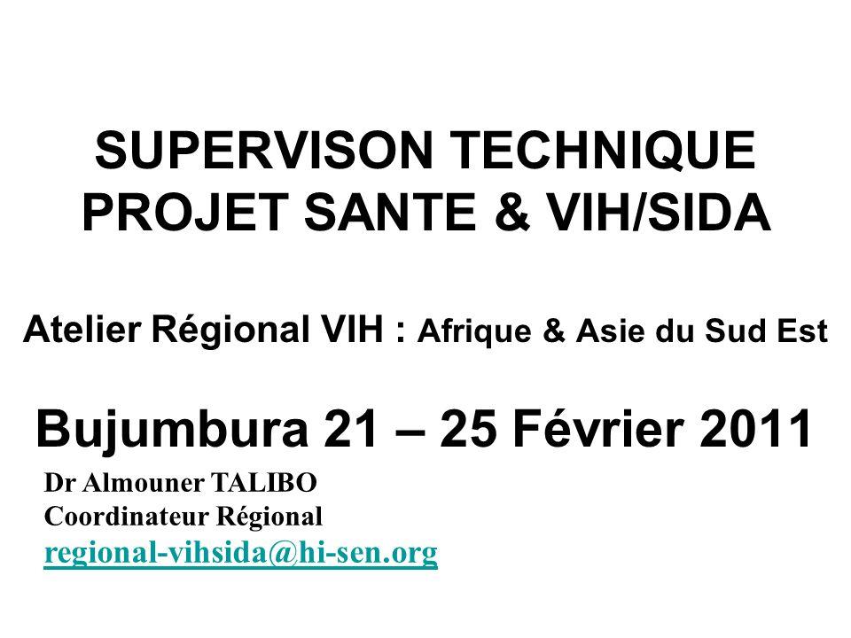 SUPERVISON TECHNIQUE PROJET SANTE & VIH/SIDA Atelier Régional VIH : Afrique & Asie du Sud Est Bujumbura 21 – 25 Février 2011 Dr Almouner TALIBO Coordinateur Régional regional-vihsida@hi-sen.org regional-vihsida@hi-sen.org