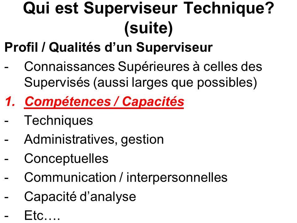 Qui est Superviseur Technique? (suite) Profil / Qualités dun Superviseur -Connaissances Supérieures à celles des Supervisés (aussi larges que possible