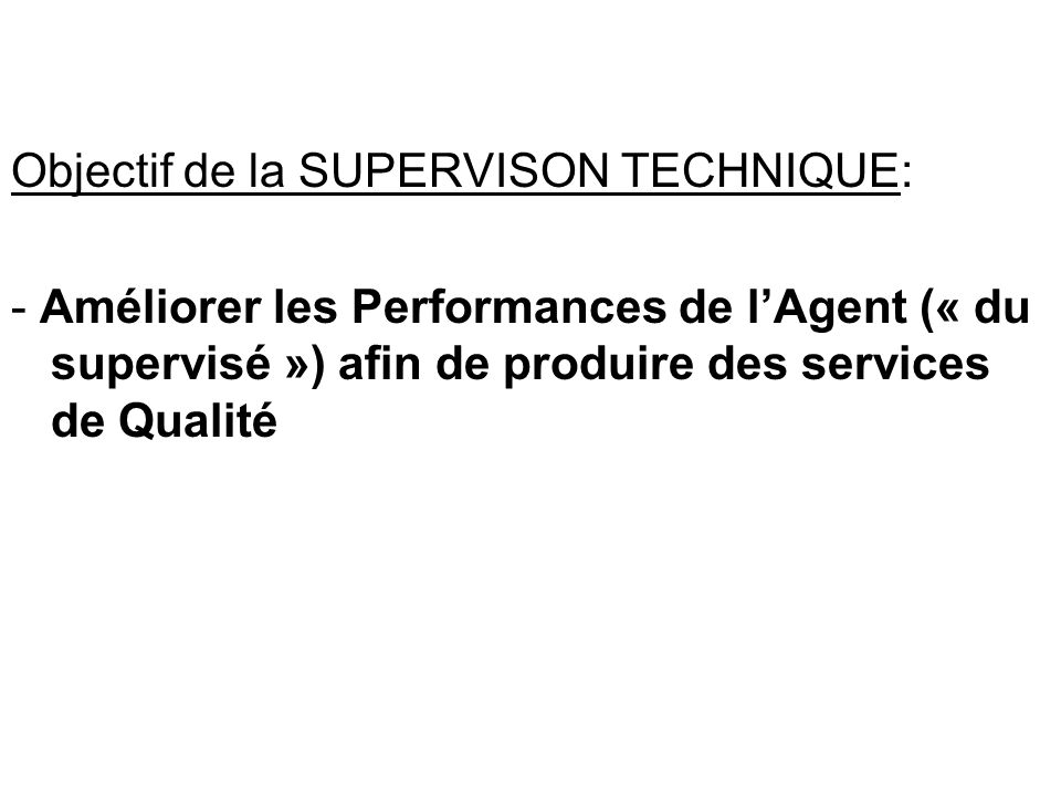 Objectif de la SUPERVISON TECHNIQUE: - Améliorer les Performances de lAgent (« du supervisé ») afin de produire des services de Qualité