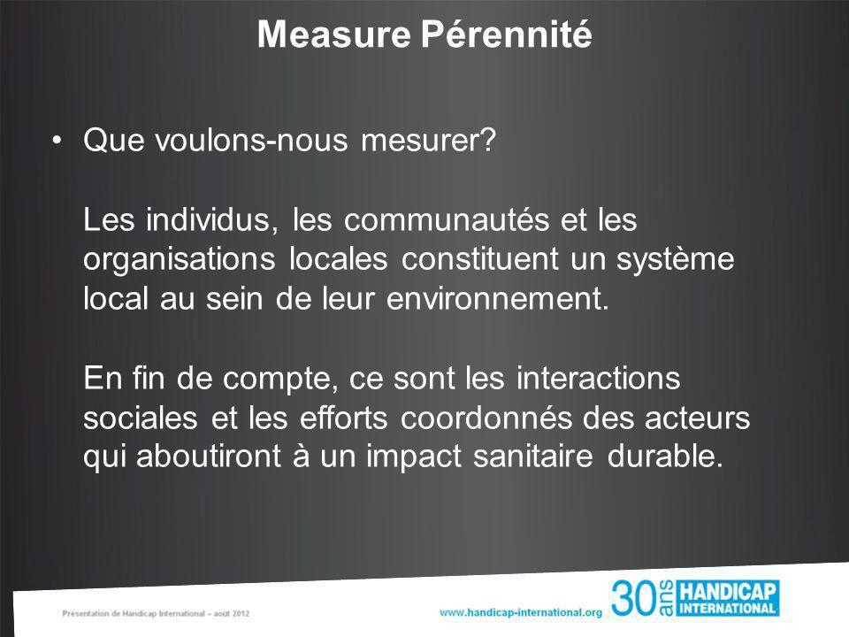 Measure Pérennité Que voulons-nous mesurer? Les individus, les communautés et les organisations locales constituent un système local au sein de leur e