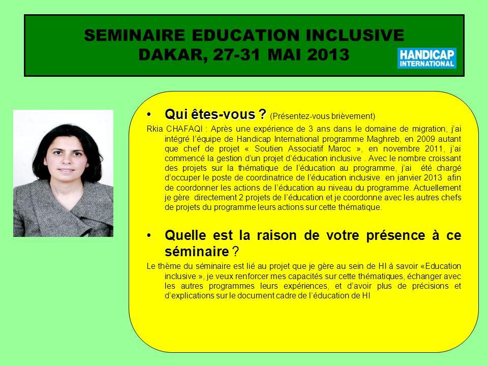 SEMINAIRE EDUCATION INCLUSIVE DAKAR, 27-31 MAI 2013 Qui êtes-vous ?Qui êtes-vous ? (Présentez-vous brièvement) Rkia CHAFAQI : Après une expérience de