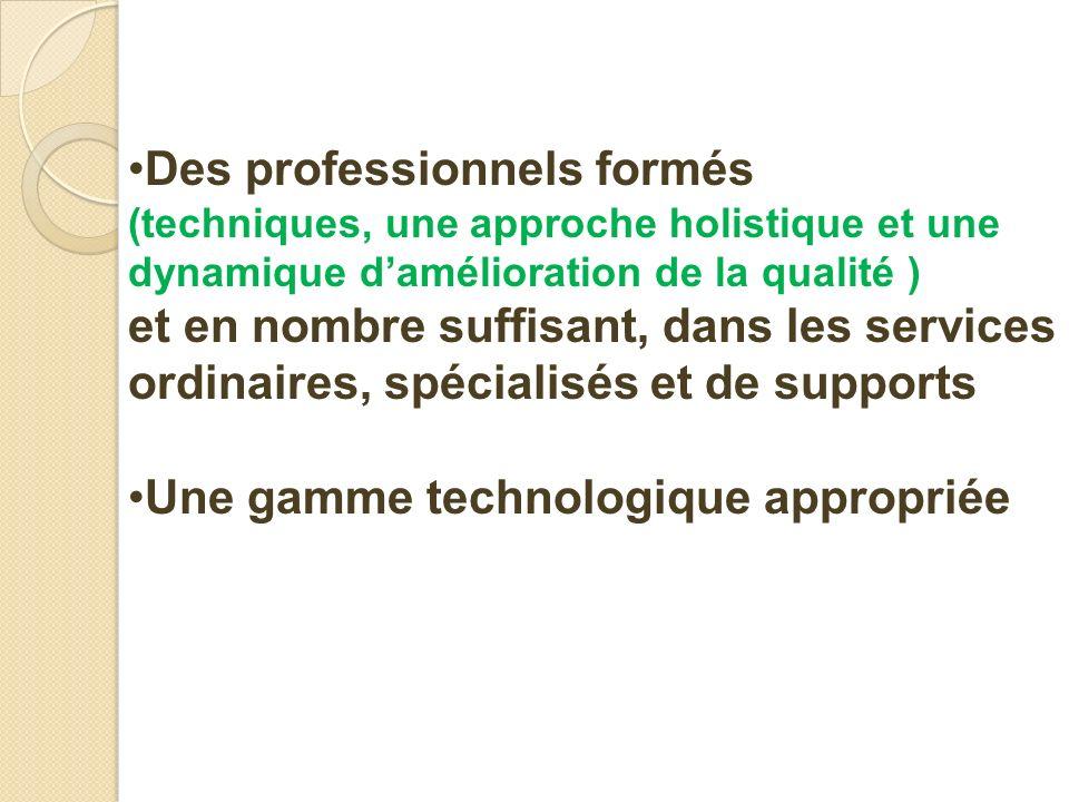 Des professionnels formés (techniques, une approche holistique et une dynamique damélioration de la qualité ) et en nombre suffisant, dans les services ordinaires, spécialisés et de supports Une gamme technologique appropriée