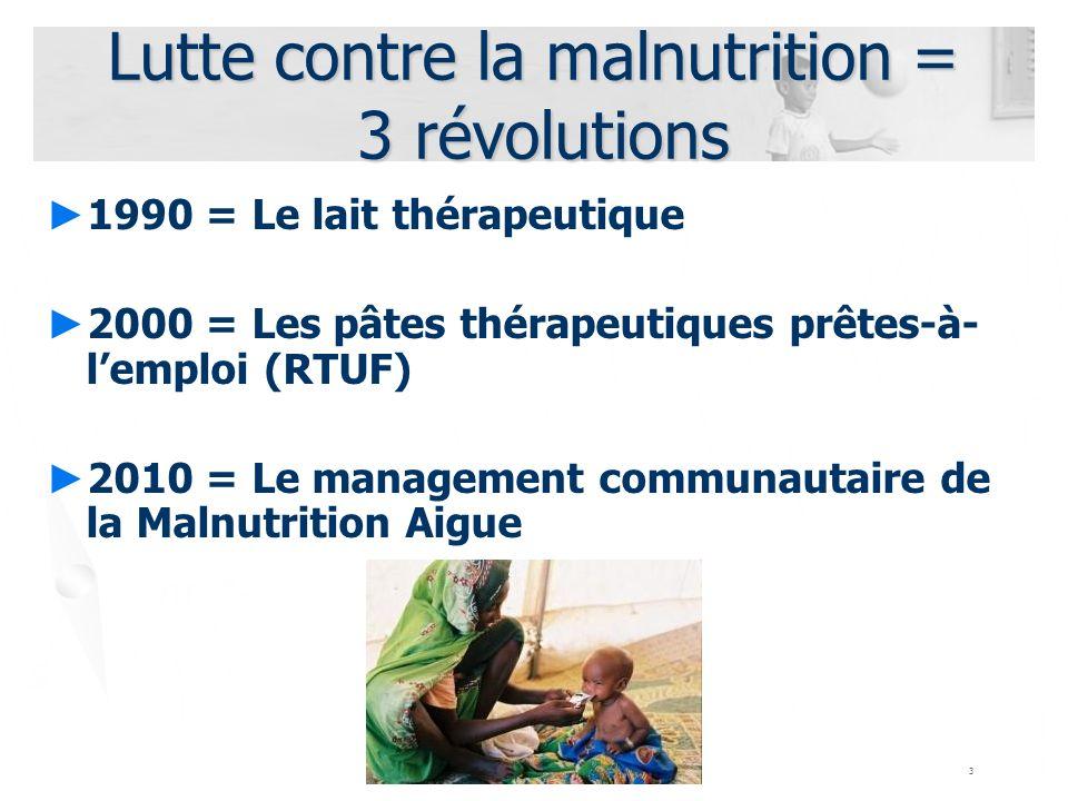 3 Lutte contre la malnutrition = 3 révolutions 1990 = Le lait thérapeutique 2000 = Les pâtes thérapeutiques prêtes-à- lemploi (RTUF) 2010 = Le managem