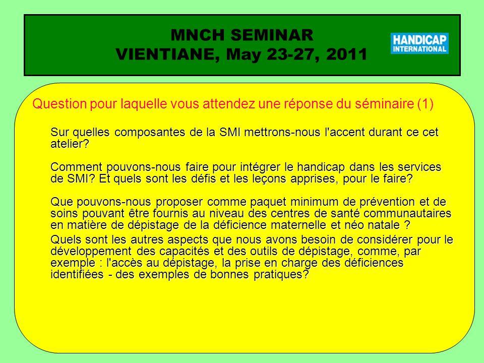 MNCH SEMINAR VIENTIANE, May 23-27, 2011 Question pour laquelle vous attendez une réponse du séminaire (2) Quels sont les problèmes majeurs sur la santé maternelle, déficience néonatale, et comment les gérer .