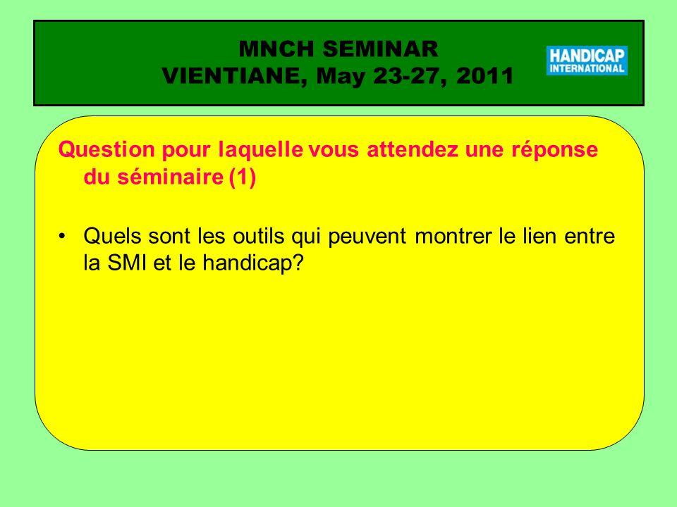MNCH SEMINAR VIENTIANE, May 23-27, 2011 Question pour laquelle vous attendez une réponse du séminaire (1) Quels sont les outils qui peuvent montrer le lien entre la SMI et le handicap