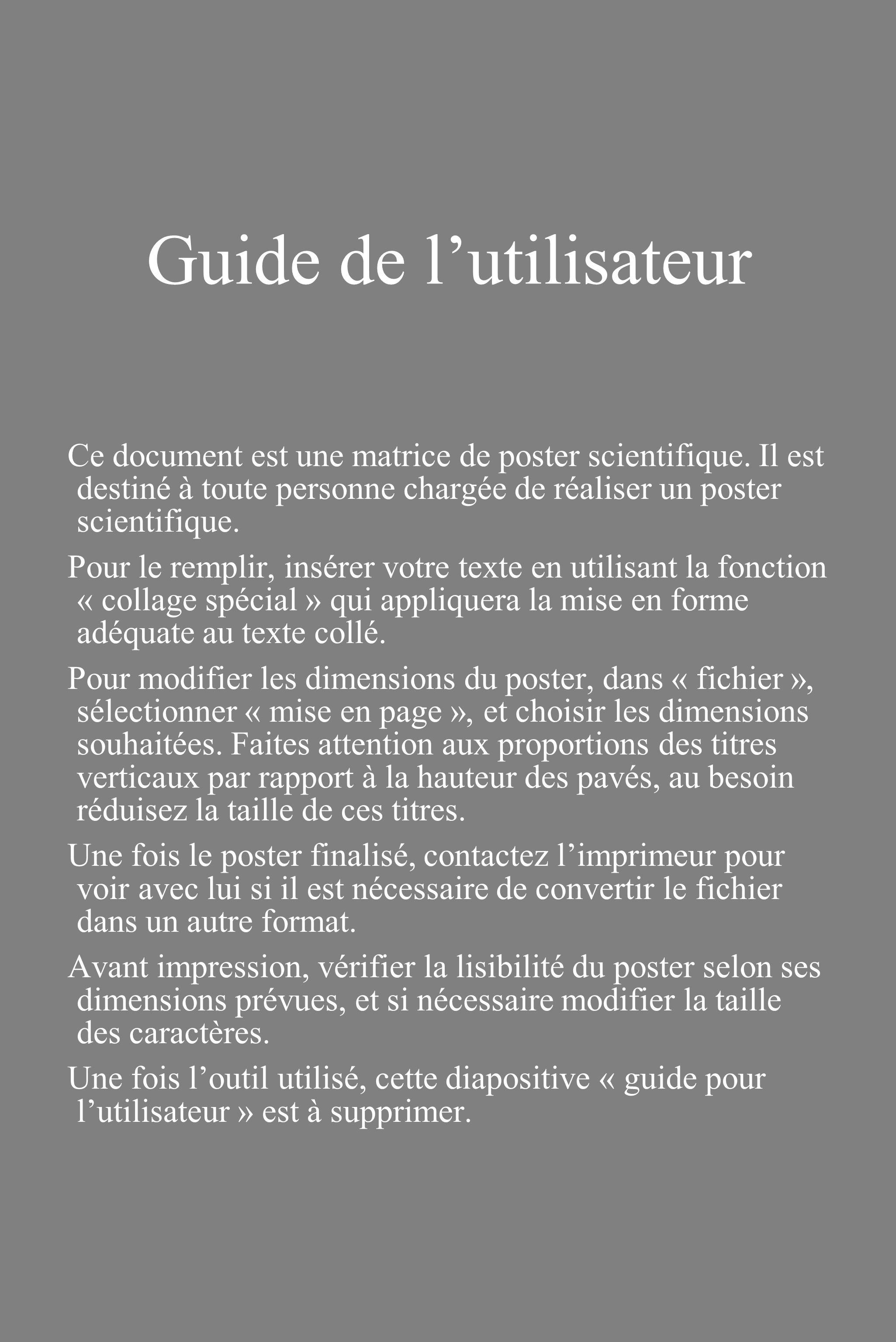 Guide de lutilisateur Ce document est une matrice de poster scientifique. Il est destiné à toute personne chargée de réaliser un poster scientifique.