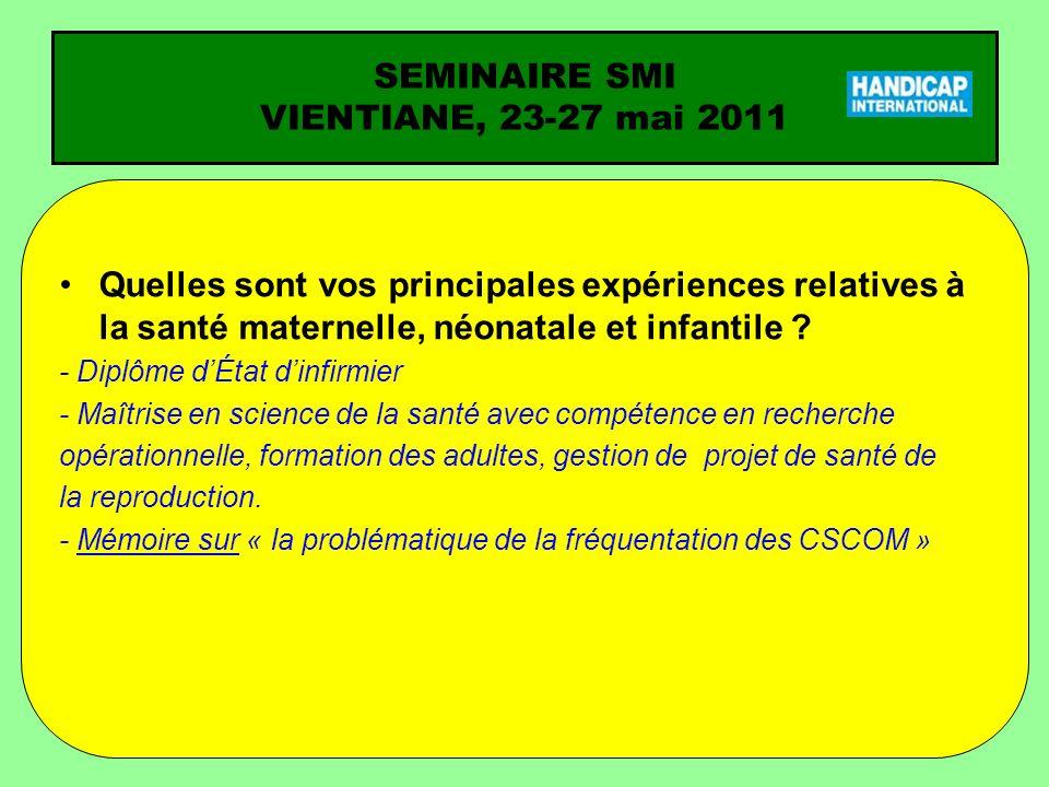 SEMINAIRE SMI VIENTIANE, 23-27 mai 2011 Quelles sont vos principales expériences relatives à la santé maternelle, néonatale et infantile ? - Diplôme d