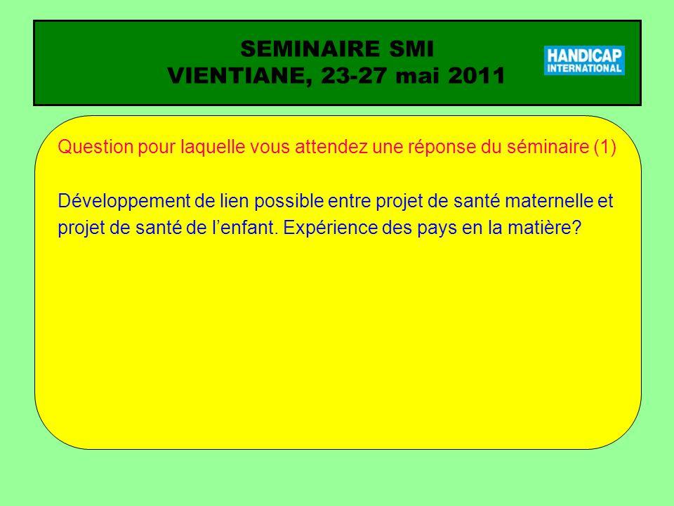 SEMINAIRE SMI VIENTIANE, 23-27 mai 2011 Question pour laquelle vous attendez une réponse du séminaire (1) Développement de lien possible entre projet