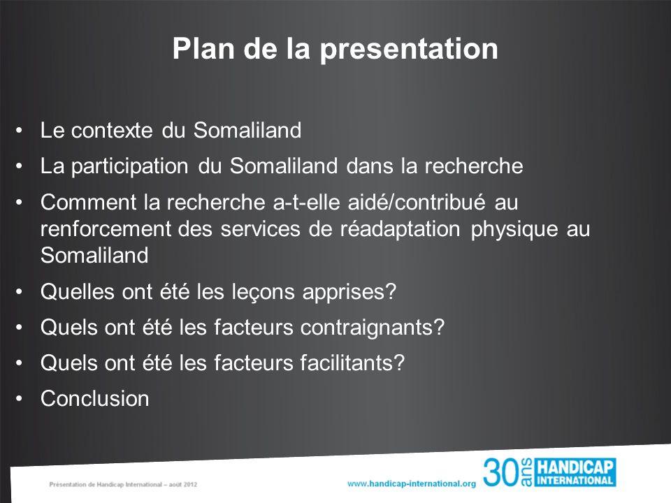 Plan de la presentation Le contexte du Somaliland La participation du Somaliland dans la recherche Comment la recherche a-t-elle aidé/contribué au renforcement des services de réadaptation physique au Somaliland Quelles ont été les leçons apprises.