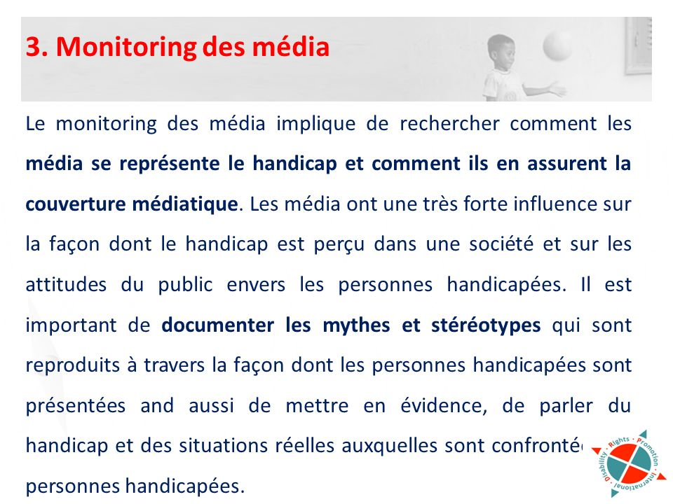 3. Monitoring des média Le monitoring des média implique de rechercher comment les média se représente le handicap et comment ils en assurent la couve