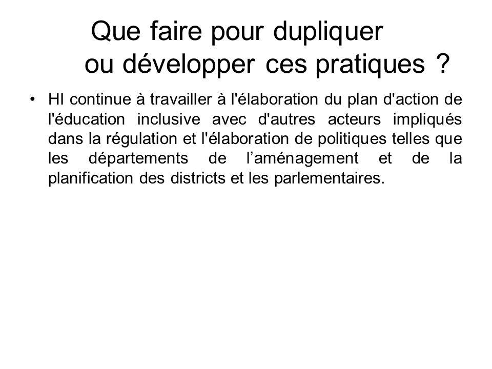 Que faire pour dupliquer ou développer ces pratiques ? HI continue à travailler à l'élaboration du plan d'action de l'éducation inclusive avec d'autre