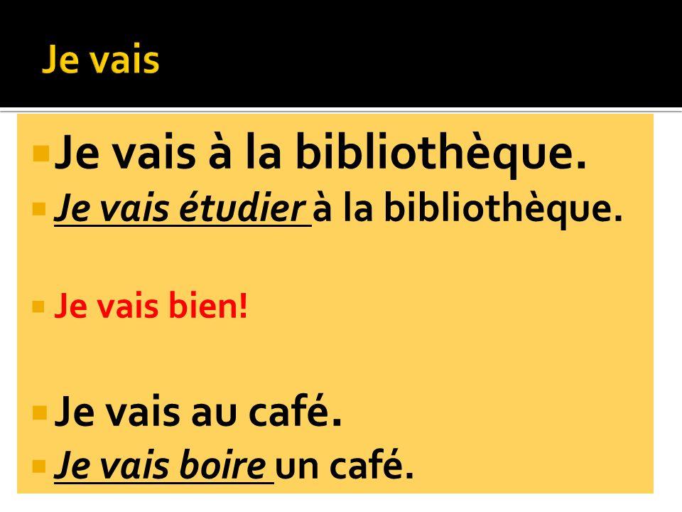 Je vais à la bibliothèque. Je vais étudier à la bibliothèque. Je vais bien! Je vais au café. Je vais boire un café.