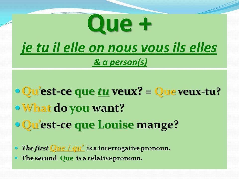 Que + Que + je tu il elle on nous vous ils elles & a person(s) Quest-ce que tu veux? Que veux-tu? Quest-ce que tu veux? = Que veux-tu? What What do yo