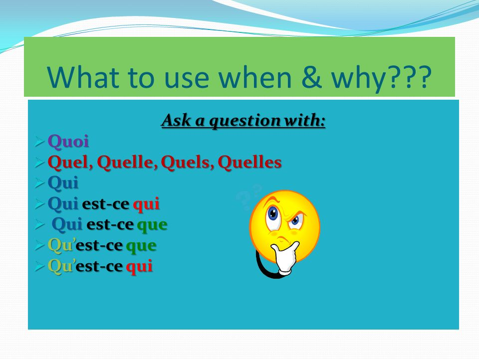 What to use when & why??? Ask a question with: Quoi Quoi Quel, Quelle, Quels, Quelles Quel, Quelle, Quels, Quelles Qui Qui Qui est-ce qui Qui est-ce q