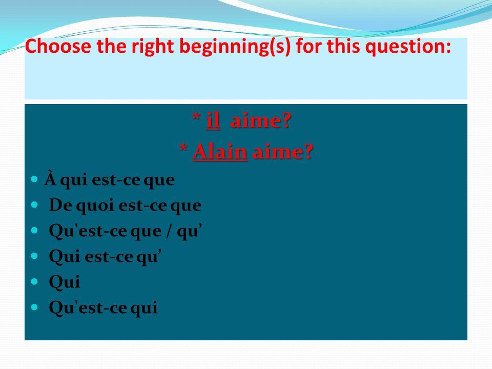 Choose the right beginning(s) for this question: * il aime? * il aime? * Alain aime? À qui est-ce que De quoi est-ce que Qu'est-ce que / qu Qui est-ce