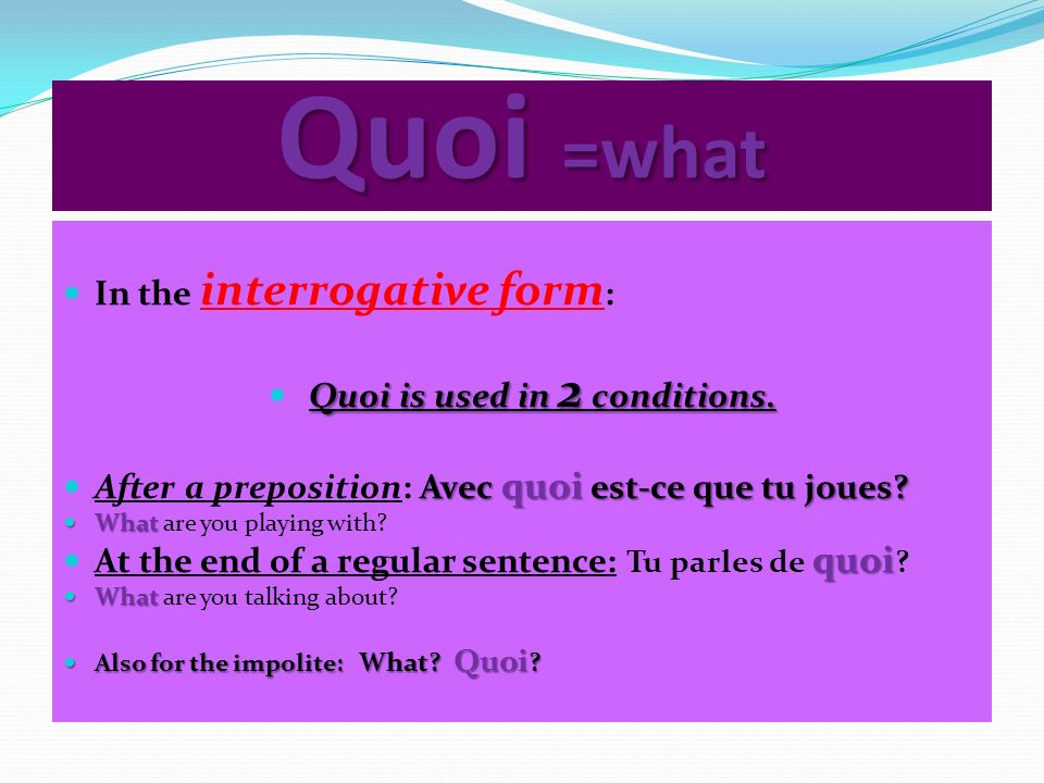 Quoi =what In the interrogative form : Quoi is used in 2 conditions. Avec quoi est-ce que tu joues? After a preposition: Avec quoi est-ce que tu joues