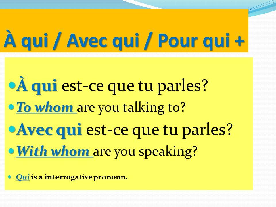 À qui / Avec qui / Pour qui + À qui À qui est-ce que tu parles? To whom To whom are you talking to? Avec qui Avec qui est-ce que tu parles? With whom