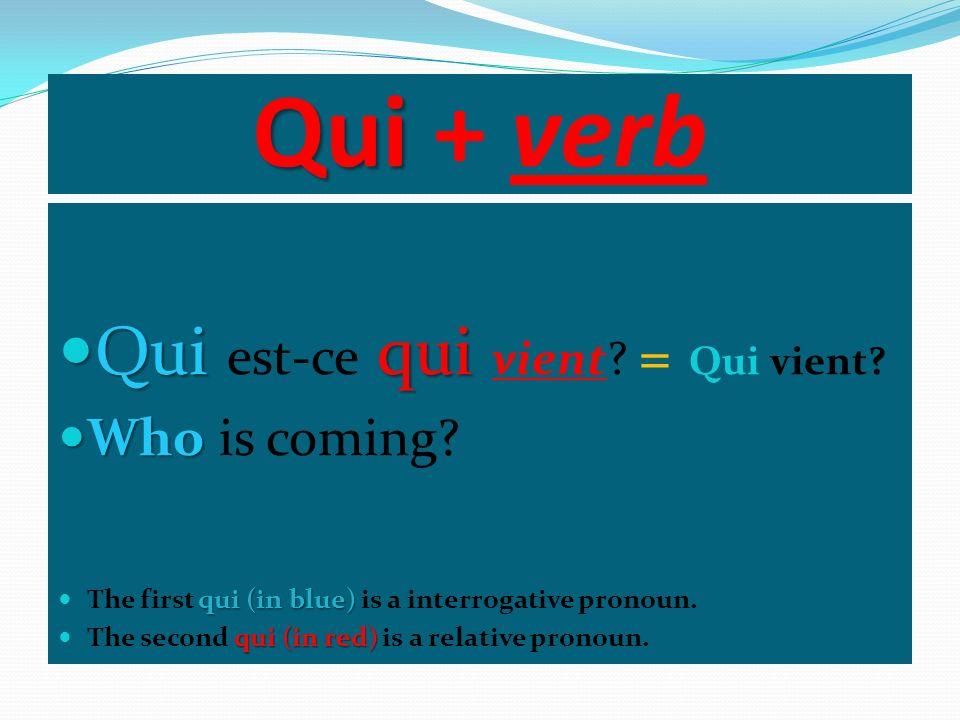 Qui Qui + verb Quiqui Qui est-ce qui vient? = Qui vient? Who Who is coming? qui (in blue) The first qui (in blue) is a interrogative pronoun. qui (in
