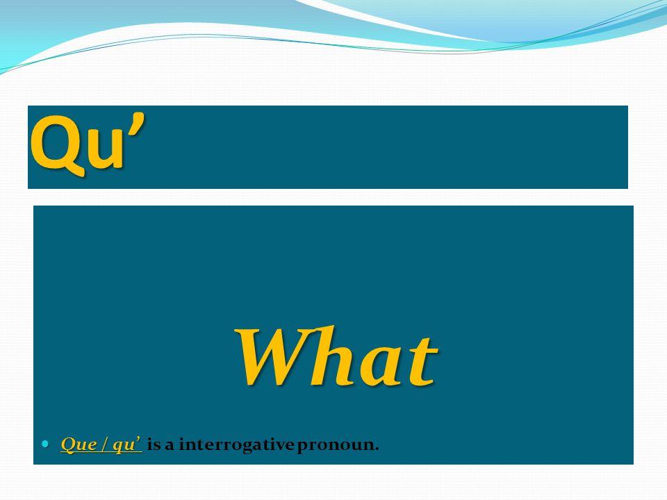 Qu What Que / qu Que / qu is a interrogative pronoun.
