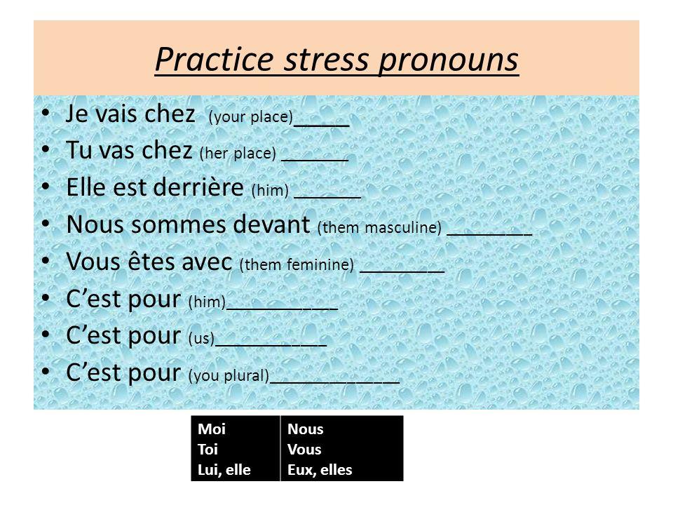 Practice stress pronouns Je vais chez (your place) ____ Tu vas chez (her place) ________ Elle est derrière (him) ________ Nous sommes devant (them masculine) __________ Vous êtes avec (them feminine) __________ Cest pour (him)_____________ Cest pour (us)_____________ Cest pour (you plural)_______________ Moi Toi Lui, elle Nous Vous Eux, elles