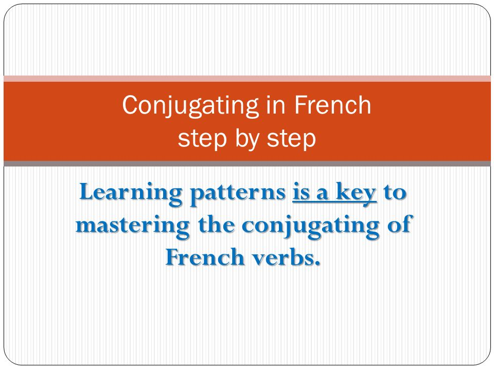 Learning patterns is a key to mastering the conjugating of French verbs.