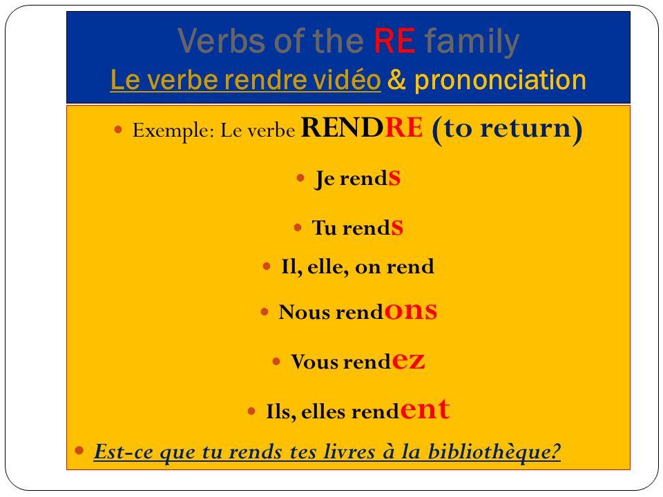 Verbs of the RE family Le verbe rendre vidéo & prononciation Le verbe rendre vidéo Exemple: Le verbe RENDRE (to return) Je rend s Tu rend s Il, elle, on rend Nous rend ons Vous rend ez Ils, elles rend ent Est-ce que tu rends tes livres à la bibliothèque?