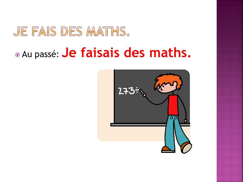 Au passé: Je faisais des maths.
